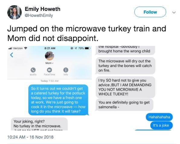 Text - Emily Howeth @HowethEmily Follow Jumped on the microwave turkey Mom did not disappoint train and ne nosp-vousiy 8:21 AM Verizon 79% brought home the wrong child The microwave will dry out the turkey and the bones will catch on fire. Mom audio FaceTime info I try SO hard not to give you advice /BUT I AM DEMANDING Today 7:50 AM So it turns out we couldn't get a catered turkey for the potluck today, so we have a fresh one at work. We're just going to cook it in the microwave-how long do you