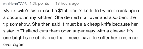 Text - 13 hours ago multivac7223 1.3k points My ex-wife's sister used a $150 chef's knife to try and crack open a coconut in my kitchen. She dented it all over and also bent the tip somehow. She then said it must be a cheap knife because her sister in Thailand cuts them open super easy with a cleaver. It's one bright side of divorce that I never have to suffer her presence again ever
