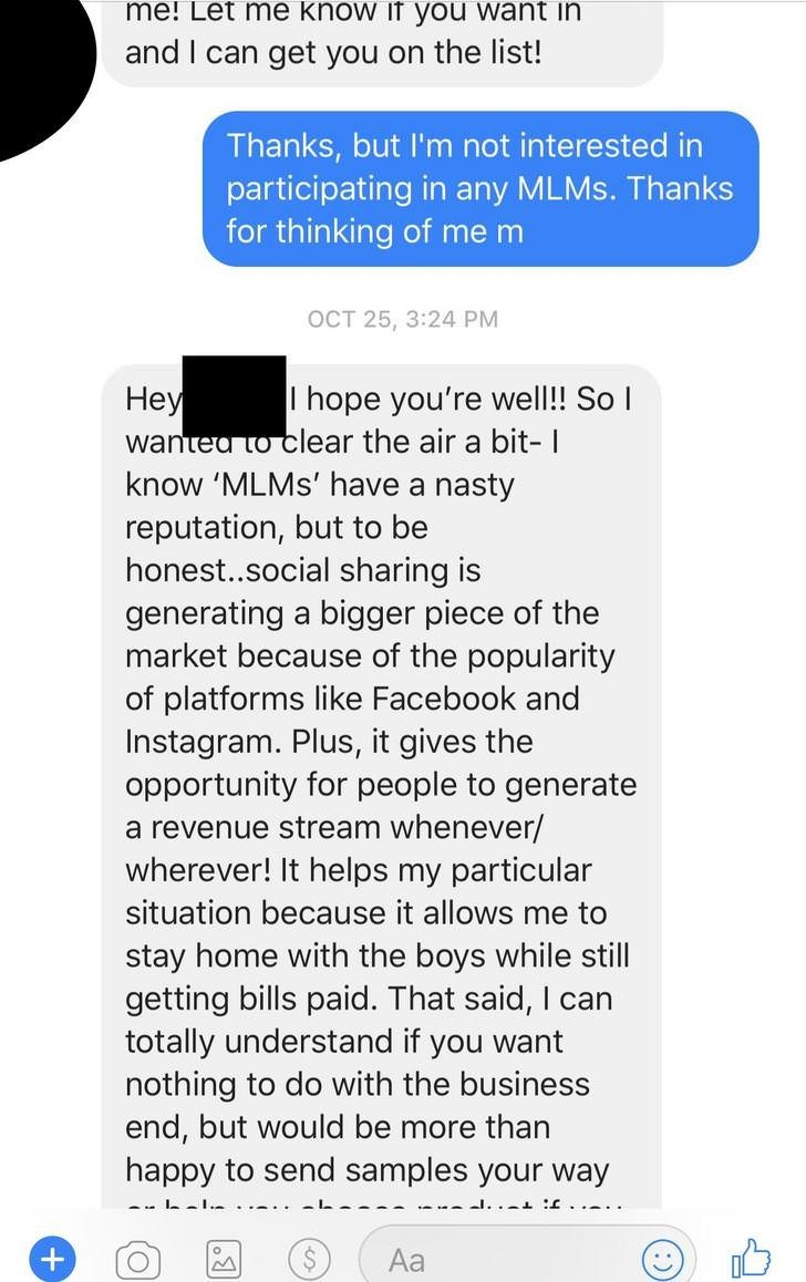 Text - me! Let me know if you want ini and I can get you on the list! Thanks, but I'm not interested in participating in any MLMS. Thanks for thinking of me m OCT 25, 3:24 PM Неу wantea to clear the air a bit- I know 'MLMS' have a nasty I hope you're well!! So reputation, but to be honest..social sharing is generating a bigger piece of the market because of the popularity of platforms like Facebook and Instagram. Plus, it gives the opportunity for people to generate a revenue stream whenever/ wh