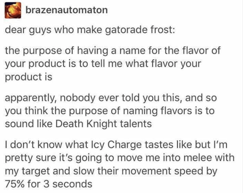 Text - brazenautomaton dear guys who make gatorade frost: the purpose of having a name for the flavor of your product is to tell me what flavor your product is apparently, nobody ever told you this, and so you think the purpose of naming flavors is to sound like Death Knight talents I don't know what Icy Charge tastes like but I'm pretty sure it's going to move me into melee with my target and slow their movement speed by 75% for 3 seconds