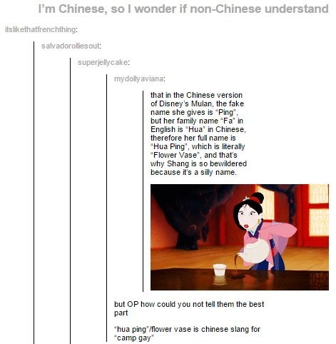 """Text - I'm Chinese, so I wonder if non-Chinese understand its likethatfrenchthing: salvadorollies out: superjellycake: mydolly aviana: that in the Chinese version of Disney's Mulan, the fake name she gives is """"Ping but her family name """"Fa in English is """"Hua in Chinese, therefore her full name is """"Hua Ping"""", which is literally """"Flower Vase"""", and that's why Shang is so bewildered because it's a silly name. but OP how could you not tell them the best part """"hua ping /flower vase is chinese slang for"""