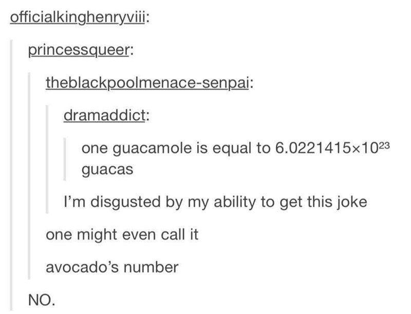 Text - officialkinghenryviii: princessqueer: theblackpoolmenace-senpai: dramaddict: one guacamole is equal to 6.0221415x1023 guacas I'm disgusted by my ability to get this joke one might even call it avocado's number NO.