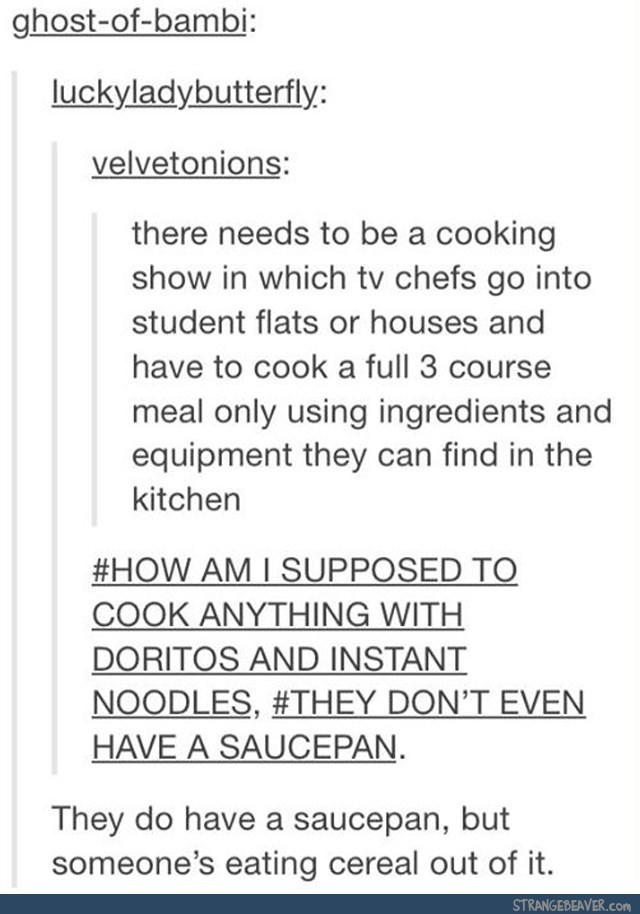 Text - ghost-of-bambi: luckyladybutterfly: velvetonions: there needs to be a cooking show in which tv chefs go into student flats or houses and have to cook a full 3 course meal only using ingredients and equipment they can find in the kitchen #HOW AM I SUPPOSED TO COOK ANYTHING WITH DORITOS AND INSTANT NOODLES, #THEY DON'T EVEN HAVE A SAUCEPAN They do have a saucepan, but someone's eating cereal out of it. STRANGEBEAVER.com