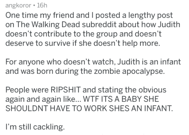 Text - angkoror 16h One time my friend and I posted a lengthy post on The Walking Dead subreddit about how Judith doesn't contribute to the group and doesn't deserve to survive if she doesn't help more. For anyone who doesn't watch, Judith is an infant and was born during the zombie apocalypse. People were RIPSHIT and stating the obvious again and again like... WTF ITS A BABY SHE SHOULDNT HAVE TO WORK SHES AN INFANT. I'm still cackling.