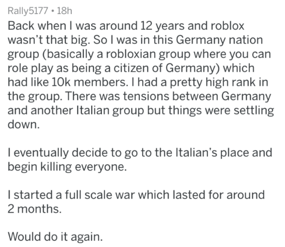 Text - Rally5177 18h Back when I was around 12 years and roblox wasn't that big. So I was in this Germany nation group (basically a robloxian group where you can role play as being a citizen of Germany) which had like 10k members. I had a pretty high rank in the group. There was tensions between Germany and another Italian group but things were settling down I eventually decide to go to the Italian's place and begin killing everyone. I started a full scale war which lasted for around 2 months. W