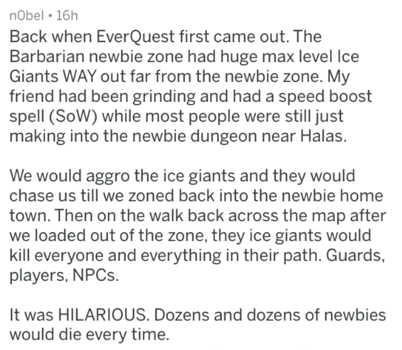 Text - nObel 16h Back when EverQuest first came out. The Barbarian newbie zone had huge max level Ice Giants WAY out far from the newbie zone. My friend had been grinding and had a speed boost spell (SoW) while most people were still just making into the newbie dungeon near Halas. We would aggro the ice giants and they would chase us till we zoned back into the newbie home town. Then on the walk back across the map after we loaded out of the zone, they ice giants would kill everyone and everythi