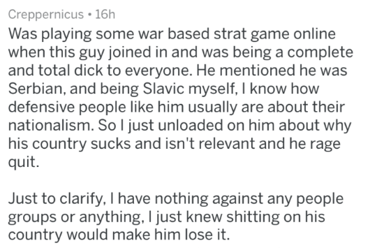 Text - Creppernicus 16h Was playing some war based strat game online when this guy joined in and was being a complete and total dick to everyone. He mentioned he was Serbian, and being Slavic myself, I know how defensive people like him usually are about their nationalism. SoI just unloaded on him about why his country sucks and isn't relevant and he rage quit. Just to clarify, I have nothing against any people groups or anything, I just knew shitting on his country would make him lose it
