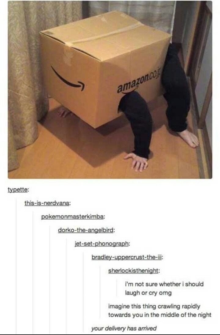 Box - amazon.com typette: this-is-nerdvana: pokemonmasterkimba: dorko-the-angelbird: iet-set-phonograph: bradley-uppercrust-the-i: sherlockisthenight: i'm not sure whether i should laugh or cry omg imagine this thing crawiling rapidly towards you in the middle of the night your delivery has arrived