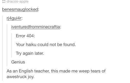 Text - dracos-apple benesmauglocked: ri4gui4r iventuredfromminecraftia: Error 404: Your haiku could not be found. Try again later. Genius As an English teacher, this made me weep tears of awestruck joy.