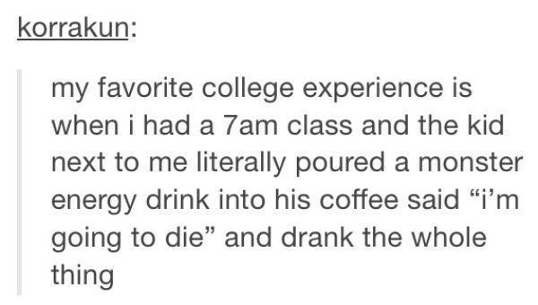 """Text - korrakun: my favorite college experience is when i had a 7am class and the kid next to me literally poured a monster energy drink into his coffee said """"i'm going to die"""" and drank the whole thing"""