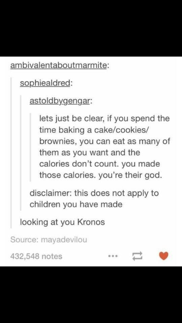 Text - ambivalentaboutmarmite: sophiealdred: astoldbygengar: lets just be clear, if you spend the time baking a cake/cookies/ brownies, you can eat as many of them as you want and the calories don't count. you made those calories. you're their god. disclaimer: this does not apply to children you have made looking at you Kronos Source: mayadevilou 432,548 notes