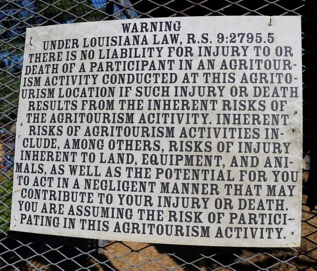 Text - WARNING UNDER LOUISIANA LAW, R.S. 9:2795.5 THERE IS NO LIABILITY FOR INJURY TO OR DEATH OF A PARTICIPANT IN AN AGRITOUR- ISM ACTIVITY CONDUCTED AT THIS AGRITO- URISM LOCATION IF SUCH INJURY OR DEATH RESULTS FROM THE INHERENT RISKS OF THE AGRITOURISM ACITIVITY. INHERENT RISKS OF AGRITOURISM ACTIVITIES IN CLUDE, AMONG OTHERS, RISKS OF INJURY INHERENT TO LAND, EQUIPMENT, AND ANI- MALS, AS WELL AS THE POTENTIAL FOR YOU TO ACT IN A NEGLIGENT MANNER THAT MAY CONTRIBUTE TO YOUR INJURY OR DEATH.