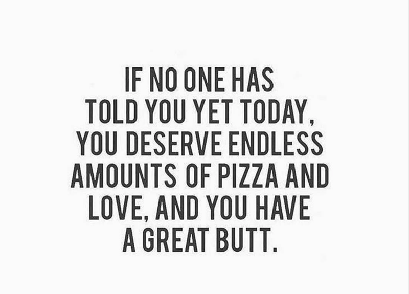 meme - Text - IF NO ONE HAS TOLD YOU YET TODAY YOU DESERVE ENDLESS AMOUNTS OF PIZZA AND LOVE, AND YOU HAVE A GREAT BUTT.