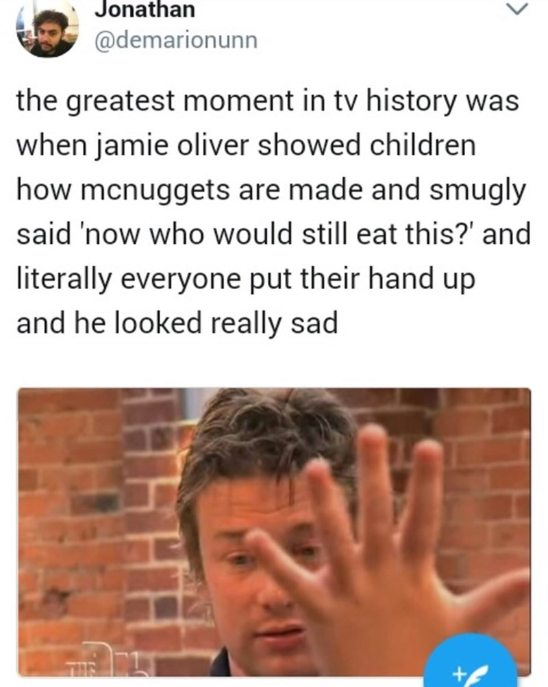 meme - Text - Jonathan @demarionunn the greatest moment in tv history was when jamie oliver showed children how mcnuggets are made and smugly said 'now who would still eat this?' and literally everyone put their hand up and he looked really sad THE +f