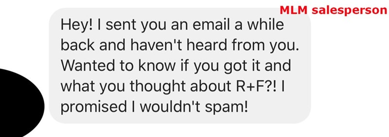 Text - MLM salesperson Hey! I sent you an email a while back and haven't heard from you. Wanted to know if you got it and what you thought about R+F?! I promised I wouldn't spam!
