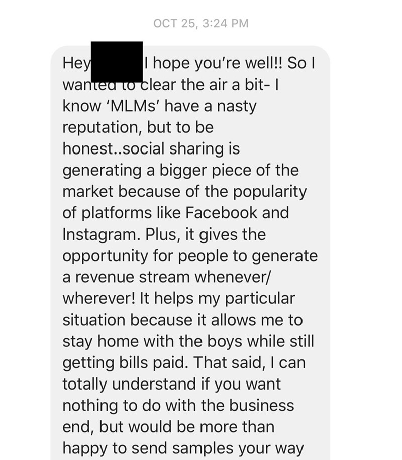 Text - OCT 25, 3:24 PM Неу wantea to clear the air a bit- I know 'MLMS' have a nasty I hope you're well!! SoI reputation, but to be honest..social sharing is generating a bigger piece of the market because of the popularity of platforms like Facebook and Instagram. Plus, it gives the opportunity for people to generate a revenue stream whenever/ wherever! It helps my particular situation because it allows me to stay home with the boys while still getting bills paid. That said, I can totally under