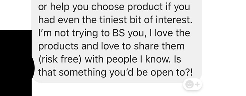 Text - or help you choose product if you had even the tiniest bit of interest. I'm not trying to BS you, I love the products and love to share them (risk free) with people I know. Is that something you'd be open to?!