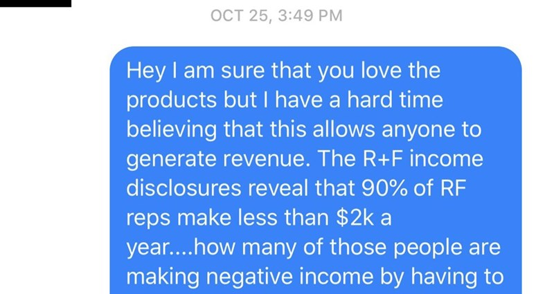 Text - OCT 25, 3:49 PM Hey I am sure that you love the products but I have a hard time believing that this allows anyone to generate revenue. The R+F income disclosures reveal that 90% of RF reps make less than $2k a year....how many of those people are making negative income by having to