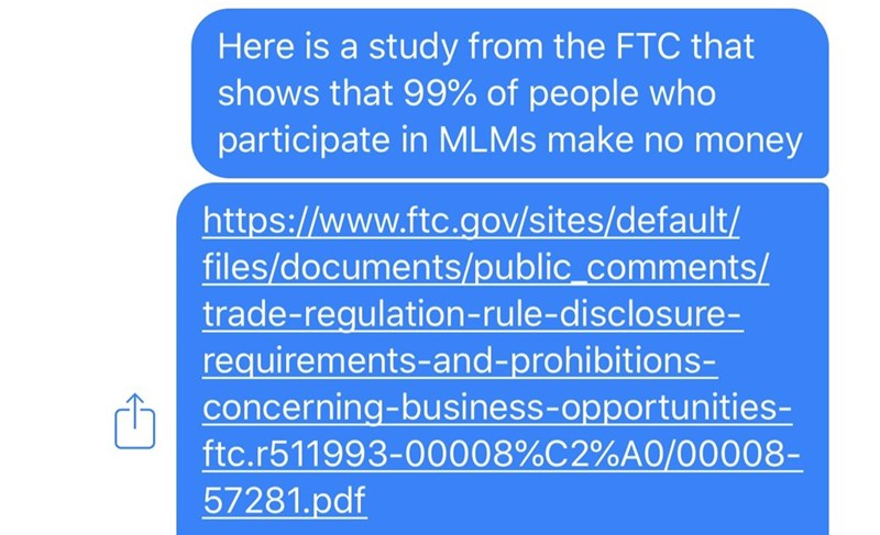 Text - Here is a study from the FTC that shows that 99% of people who participate in MLMS make no money http://www.ftc.gov/sites/default/ files/documents/public_comments/ trade-regulation-rule-disclosure- requirements-and-prohibitions- concerning-business-opportunities- ftc.r511993-00008%C2%A0/00008- 57281.pdf