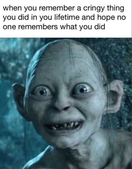 meme about hoping no one remembers the embarrassing things you did with picture of Gollum smiling awkwardly