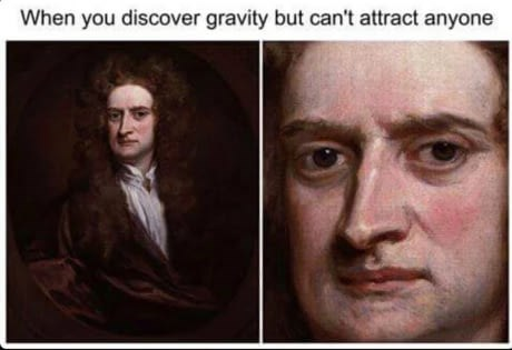 """Caption that reads, """"When you discover gravity but can't attract anyone"""" above a painting of Isaac Newton looking displeased"""