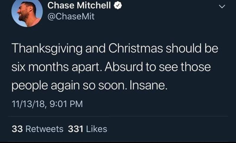 "Tweet that reads, ""Thanksgiving and Christmas should be six months apart, Absurd to see those people again so soon. Insane."""