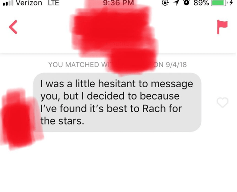 Text - 9:36 PM 89% Verizon LTE < YOU MATCHED W ON 9/4/18 I was a little hesitant to message you,but I decided to because I've found it's best to Rach for the stars.