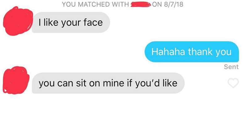 Text - ON 8/7/18 YOU MATCHED WITH like your face Hahaha thank you Sent you can sit on mine if you'd like