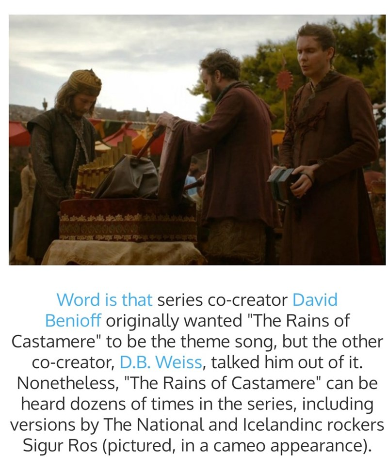 "Text - Word is that series co-creator David Benioff originally wanted ""The Rains of Castamere"" to be the theme song, but the other co-creator, D.B. Weiss, talked him out of it. Nonetheless, ""The Rains of Castamere"" can be heard dozens of times in the series, including versions by The National and lIcelandinc rockers Sigur Ros (pictured, in a cameo appearance)."