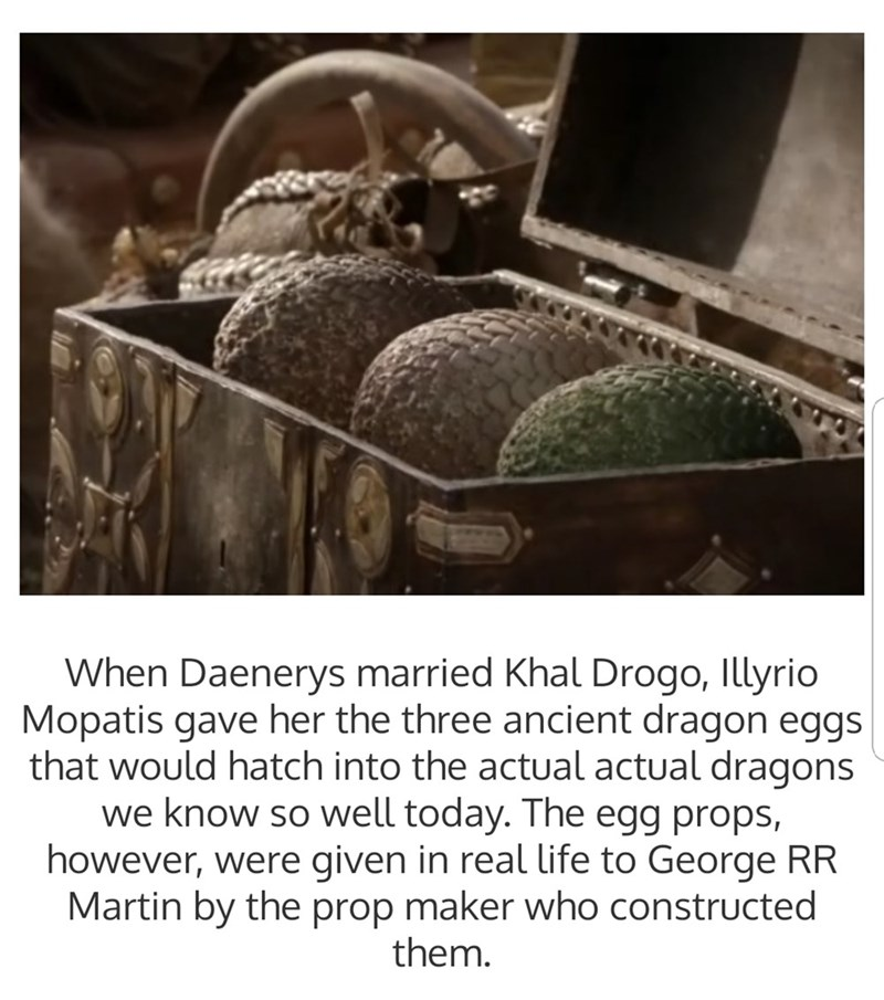 Tire - When Daenerys married Khal Drogo, Illyrio Mopatis gave her the three ancient dragon eggs that would hatch into the actual actual dragons we know so well today. The egg props, however, were given in real life to George RR Martin by the prop maker who constructed them.