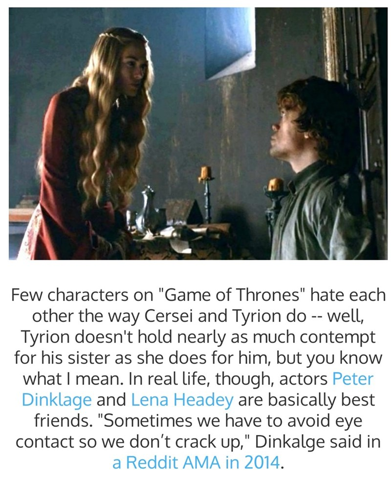 "Text - Few characters on ""Game of Thrones"" hate each other the way Cersei and Tyrion do -- well, Tyrion doesn't hold nearly as much contempt for his sister as she does for him, but you know what I mean. In real life, though, actors Peter Dinklage and Lena Headey are basically best friends. ""Sometimes we have to avoid eye contact so we don't crack up,"" Dinkalge said in a Reddit AMA in 2014."