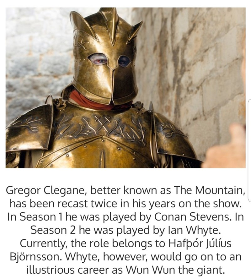Fictional character - Gregor Clegane, better known as The Mountain, has been recast twice in his years on the show. In Season 1 he was played by Conan Stevens. In Season 2 he was played by lan Whyte. Currently, the role belongs to Hafpór Júlíus Björnsson. Whyte, however, would go on to an illustrious career as Wun Wun the giant.