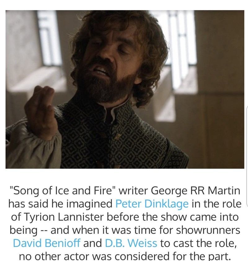 "Text that reads, ""'Song of Ice and Fire' writer George RR Martin has said he imagined Peter Dinklage in the role of Tyrion Lannister before the show came into being - and when it was time for showrunners David Benioff and D.B. Weiss to cast the role, no other actor was considered for the part"""