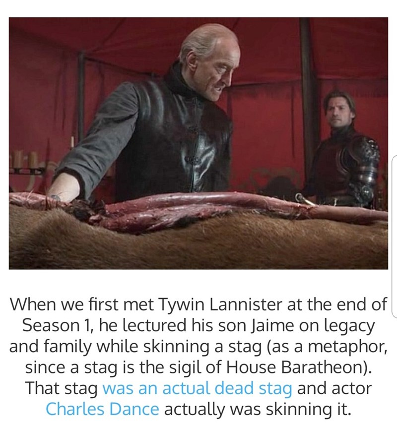 Photo caption - When we first met Tywin Lannister at the end of Season 1, he lectured his son Jaime on legacy and family while skinning a stag (as a metaphor, since a stag is the sigil of House Baratheon) That stag was an actual dead stag and actor Charles Dance actually was skinning it.