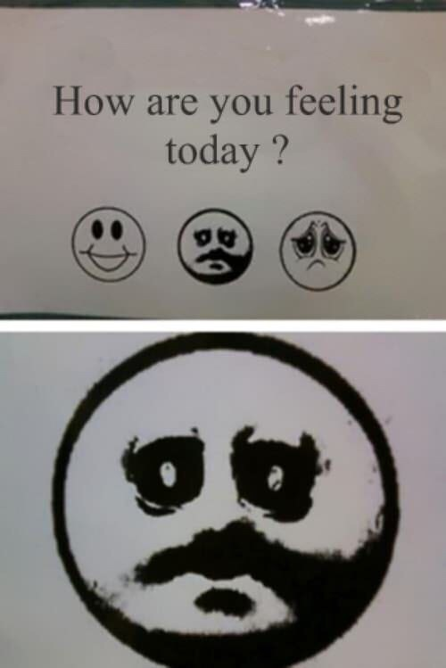 meme about 'how are you feeling today' and an emoticon of a sad face