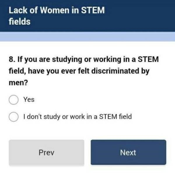 Text - Lack of Women in STEM fields 8. If you are studying or working in a STEM field, have you ever felt discriminated by men? Yes I don't study or work in a STEM field Next Prev