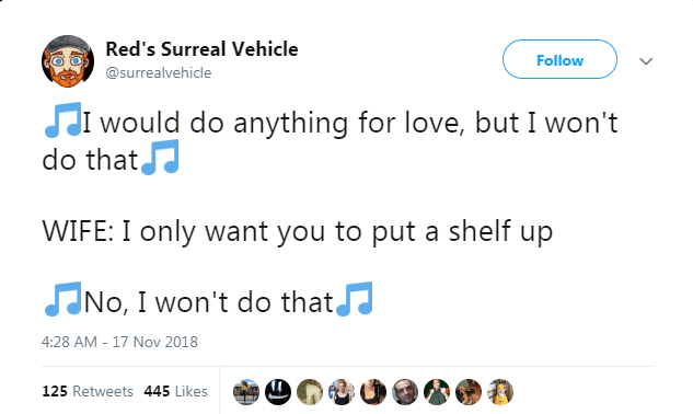 Text - Red's Surreal Vehicle Follow @surrealvehicle J would do anything for love, but I won't do thatJ WIFE: I only want you to put a shelf up JNo, I won't do that 4:28 AM -17 Nov 2018 125 Retweets 445 Likes