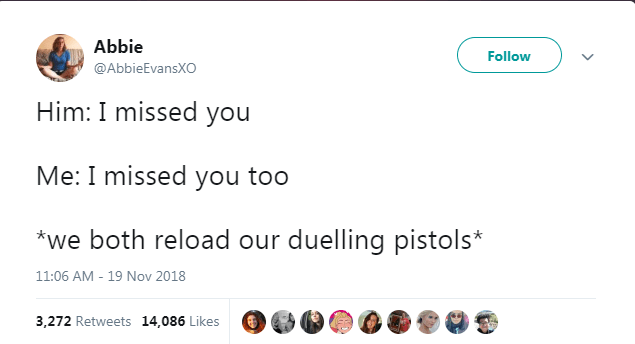 Text - Abbie Follow @AbbieEvansXO Him: I missed you Me: I missed you too *we both reload our duelling pistols* 11:06 AM - 19 Nov 2018 3,272 Retweets 14,086 Likes