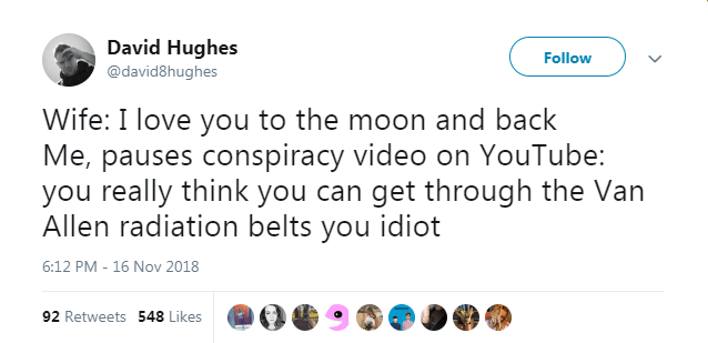 Text - David Hughes Follow @david8hughes Wife: I love you to the moon and back Me, pauses conspiracy video on YouTube: you really think you can get through the Van Allen radiation belts you idiot 6:12 PM - 16 Nov 2018 92 Retweets 548 Likes