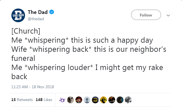 Text - The Dad Follow THE DAD @thedad [Church] Me *whispering* this is such a happy day Wife whispering back* this is our neighbor's funeral Me whispering louder* I might get my rake back 11:23 AM 18 Nov 2018 15 Retweets 148 Likes