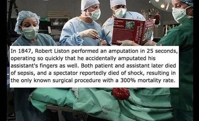 Surgeon - In 1847, Robert Liston performed an amputation in 25 seconds, operating so quickly that he accidentally amputated his assistant's fingers as well. Both patient and assistant later died of sepsis, and a spectator reportedly died of shock, resulting in the only known surgical procedure with a 300 % mortality rate. SURGERY FOR DUMMTES
