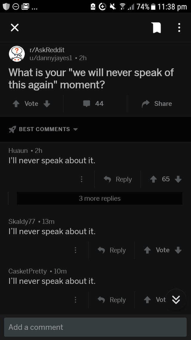 """Text - 174%i11:38 pm X r/AskReddit /dannyjayes1 2h What is your """"we will never speak of this again"""" moment? Vote 44 Share BEST COMMENTS Huaun 2h TIl never speak about it. Reply 65 3 more replies Skaldy77 13m T'll never speak about it. Vote Reply CasketPretty 10m T'll never speak about it. Reply Vot Add a comment »"""