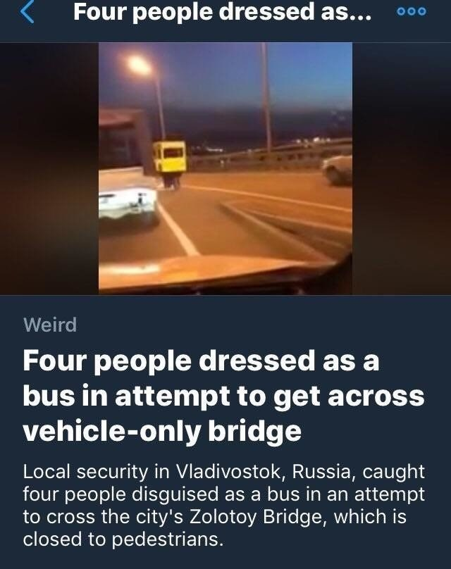 Text - Four people dressed as... OOO Weird Four people dressed as a bus in attempt to get acros vehicle-only bridge Local security in Vladivostok, Russia, caught four people disguised as a bus in an attempt to cross the city's Zolotoy Bridge, which is closed to pedestrians.