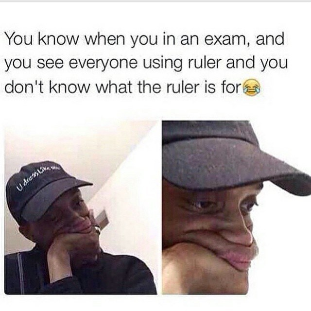 "Caption that reads, ""You know when you in an exam, and you see everyone using a ruler and you don't know what the ruler is for"" above pics of a guy looking sad"