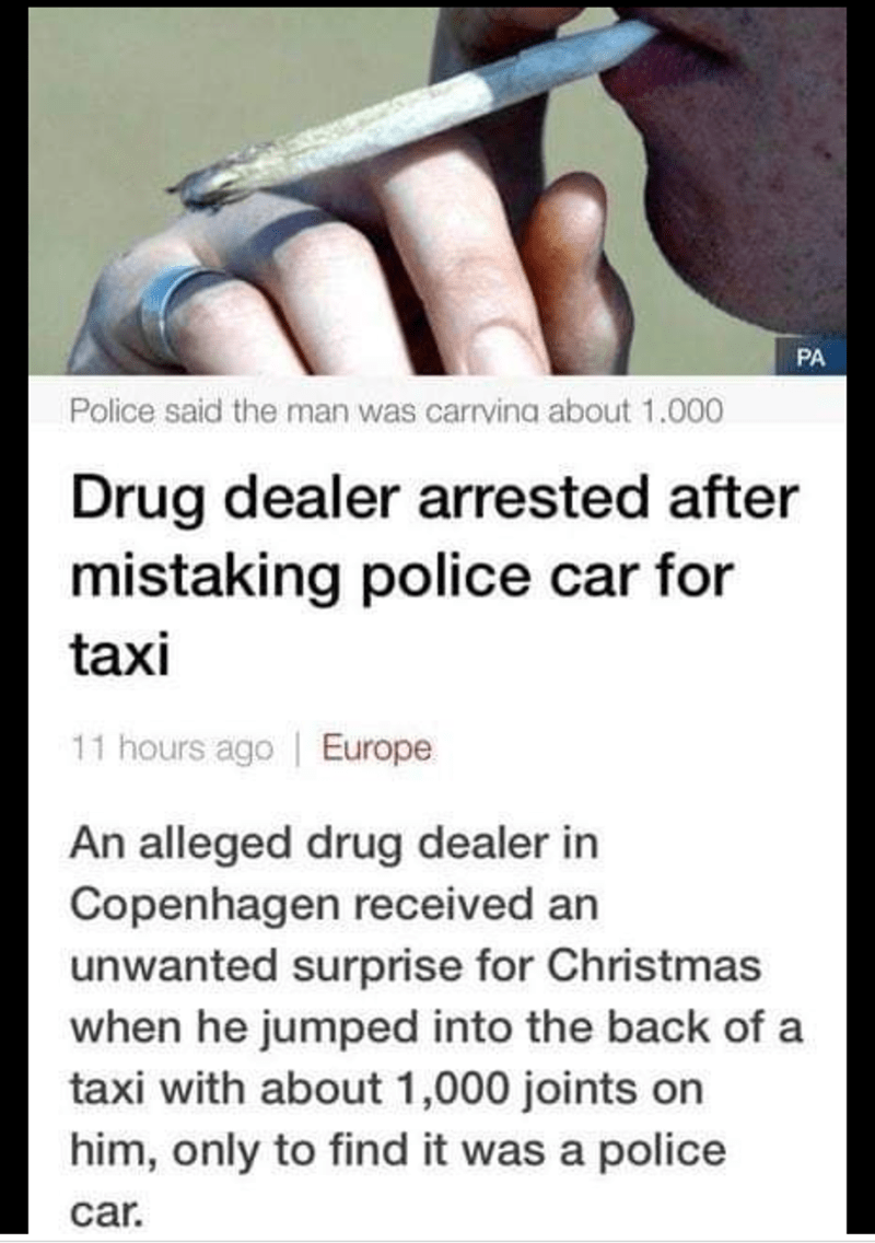 Text - PA Police said the man was carrvina about 1.000 Drug dealer arrested after mistaking police car for taxi 11 hours ago Europe An alleged drug dealer in Copenhagen received an unwanted surprise for Christmas when he jumped into the back of a taxi with about 1,000 joints on him, only to find it was a police car.