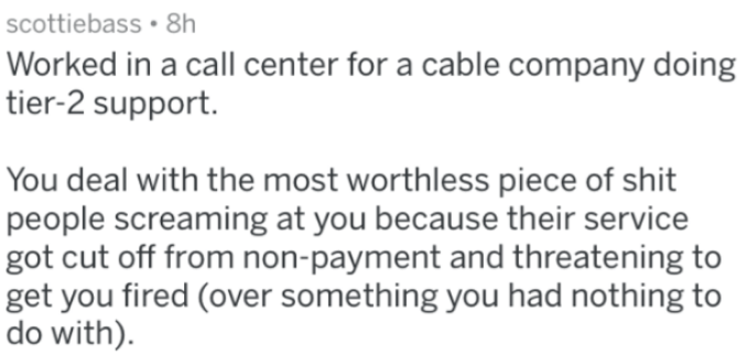 Text - scottiebass 8h Worked in a call center for a cable company doing tier-2 support. You deal with the most worthless piece of shit people screaming at you because their service got cut off from non-payment and threatening to get you fired (over something you had nothing to do with).
