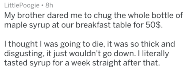 Text - LittlePoogie 8h My brother dared me to chug the whole bottle of maple syrup at our breakfast table for 50$ I thought I was going to die, it was so thick and disgusting, it just wouldn't go down. I literally tasted syrup for a week straight after that.