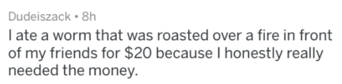 Text - Dudeiszack 8h I ate a worm that was roasted over a fire in front of my friends for $20 because I honestly really needed the money