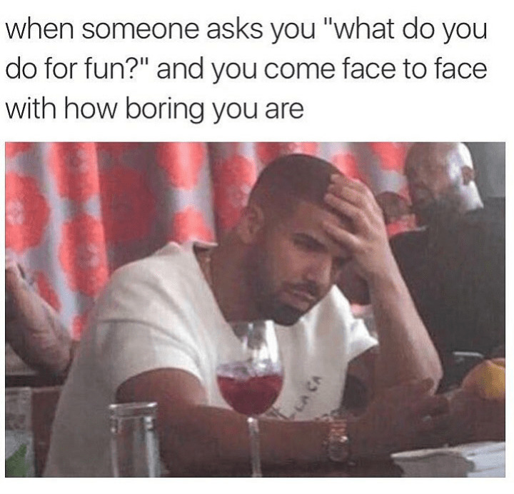 "Caption that reads, ""When someone asks you, 'What do you do for fun?' and you come face-to-face with how boring you are"" above pics of Drake with his head in his hands, looking perplexed"