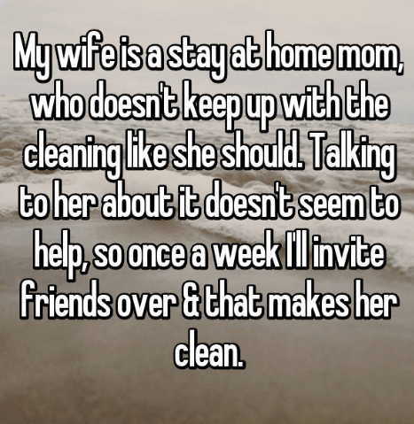 Text - Mywife is a stayat home mom who doesnt ke epupwith the deanting ike she should Talking to her about it doesnt seem to cle help, eek linvite friends over &that makes her clean. SO once a w